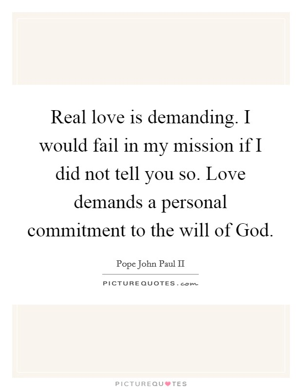Real love is demanding. I would fail in my mission if I did not tell you so. Love demands a personal commitment to the will of God Picture Quote #1