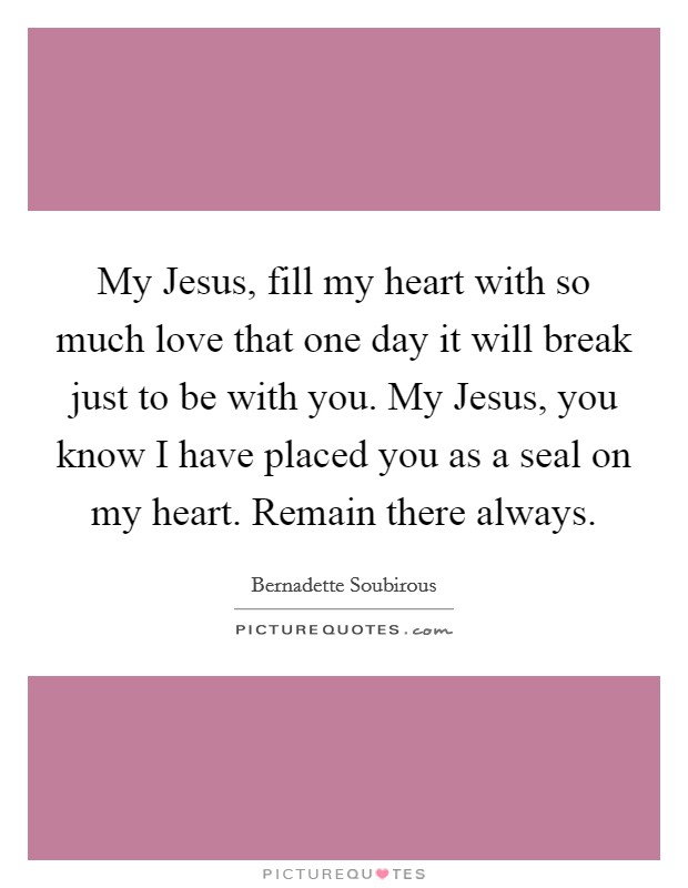 My Jesus, fill my heart with so much love that one day it will break just to be with you. My Jesus, you know I have placed you as a seal on my heart. Remain there always Picture Quote #1