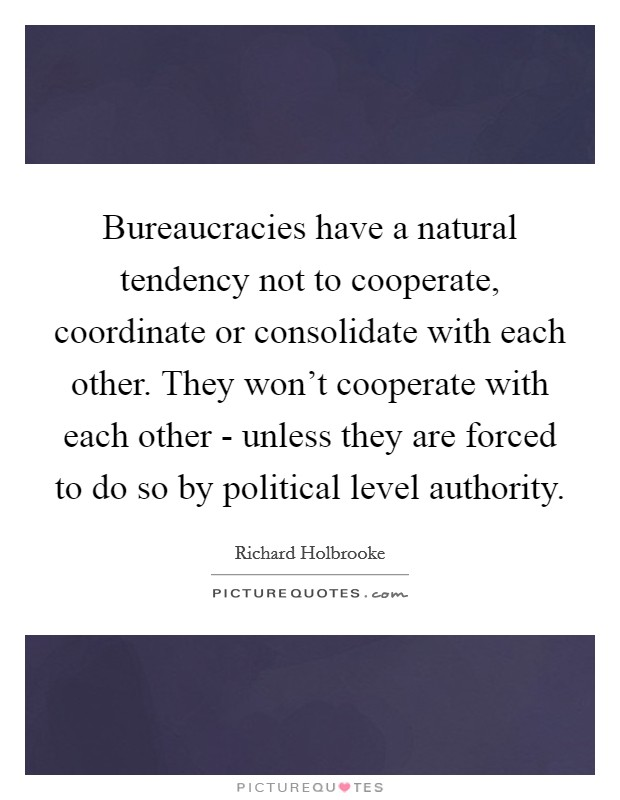 Bureaucracies have a natural tendency not to cooperate, coordinate or consolidate with each other. They won't cooperate with each other - unless they are forced to do so by political level authority Picture Quote #1