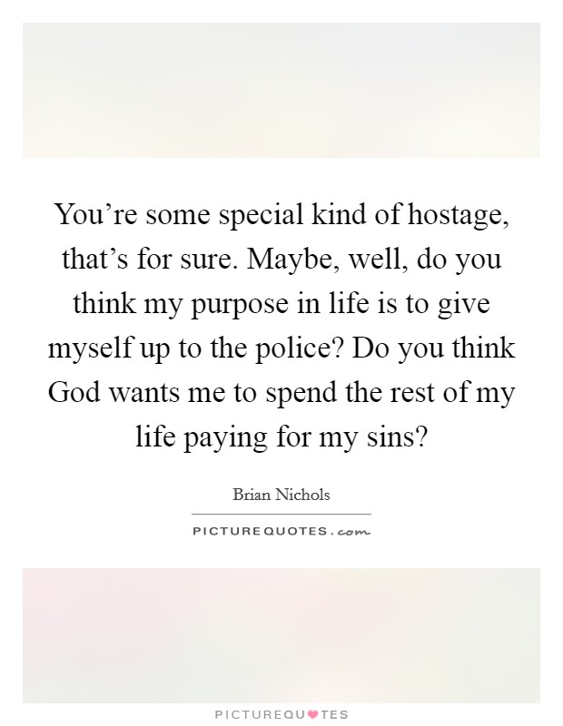You're some special kind of hostage, that's for sure. Maybe, well, do you think my purpose in life is to give myself up to the police? Do you think God wants me to spend the rest of my life paying for my sins? Picture Quote #1