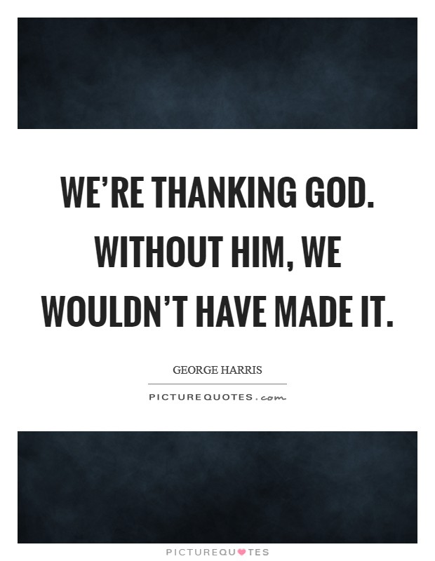 We're thanking God. Without him, we wouldn't have made it Picture Quote #1