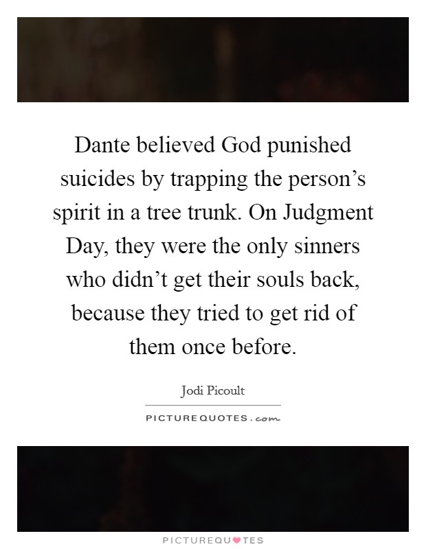 Dante believed God punished suicides by trapping the person's spirit in a tree trunk. On Judgment Day, they were the only sinners who didn't get their souls back, because they tried to get rid of them once before Picture Quote #1