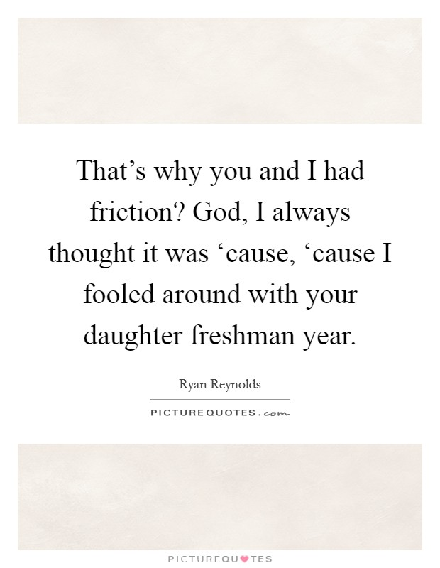 That's why you and I had friction? God, I always thought it was 'cause, 'cause I fooled around with your daughter freshman year Picture Quote #1