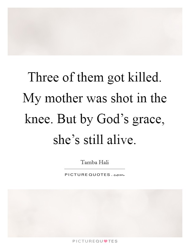 Three of them got killed. My mother was shot in the knee. But by God's grace, she's still alive Picture Quote #1