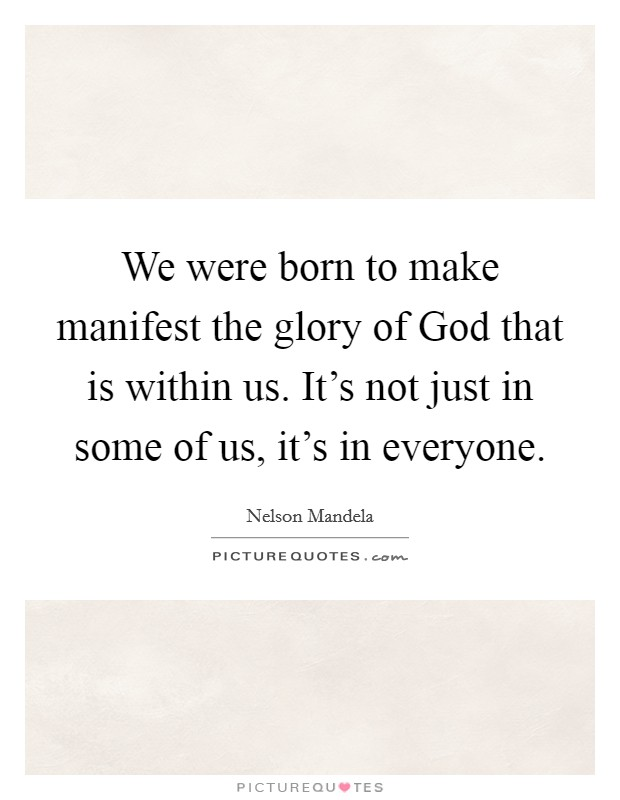 We were born to make manifest the glory of God that is within us. It's not just in some of us, it's in everyone Picture Quote #1