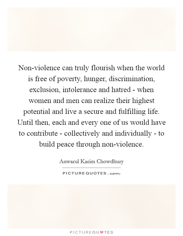 Non-violence can truly flourish when the world is free of poverty, hunger, discrimination, exclusion, intolerance and hatred - when women and men can realize their highest potential and live a secure and fulfilling life. Until then, each and every one of us would have to contribute - collectively and individually - to build peace through non-violence Picture Quote #1
