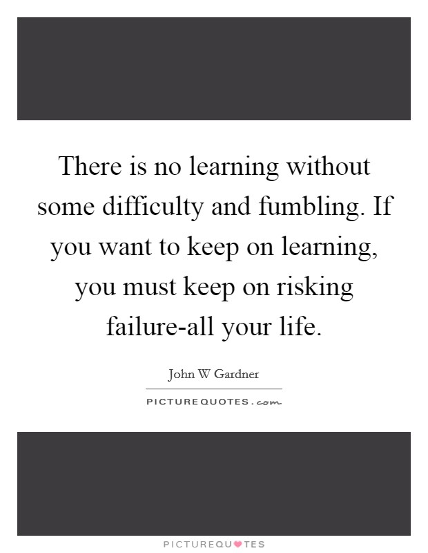 There is no learning without some difficulty and fumbling. If you want to keep on learning, you must keep on risking failure-all your life Picture Quote #1