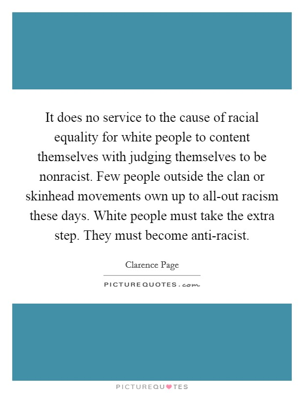 It does no service to the cause of racial equality for white people to content themselves with judging themselves to be nonracist. Few people outside the clan or skinhead movements own up to all-out racism these days. White people must take the extra step. They must become anti-racist Picture Quote #1