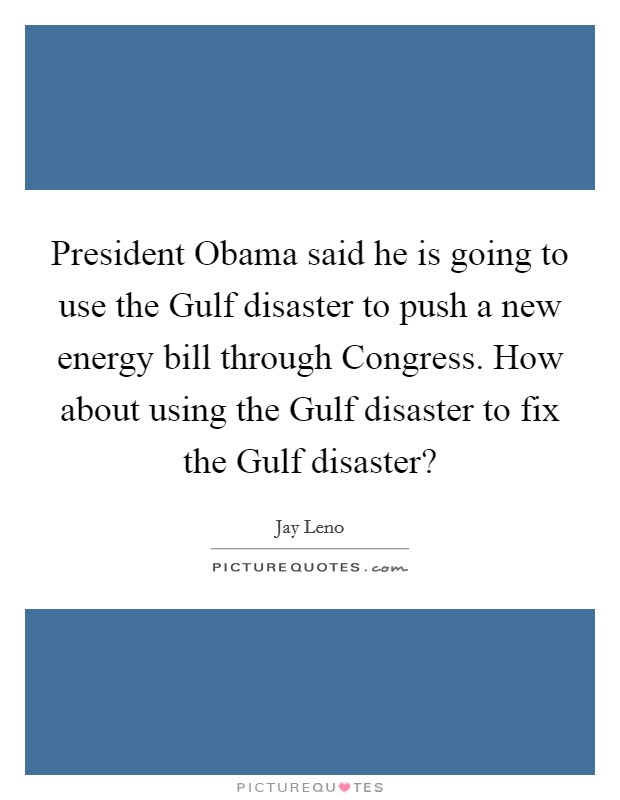 President Obama said he is going to use the Gulf disaster to push a new energy bill through Congress. How about using the Gulf disaster to fix the Gulf disaster? Picture Quote #1