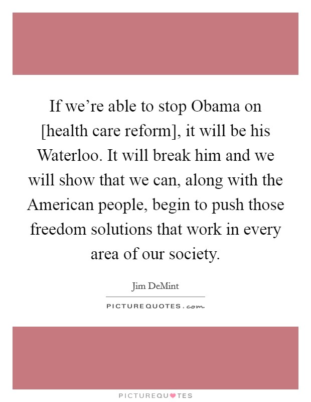 If we're able to stop Obama on [health care reform], it will be his Waterloo. It will break him and we will show that we can, along with the American people, begin to push those freedom solutions that work in every area of our society Picture Quote #1