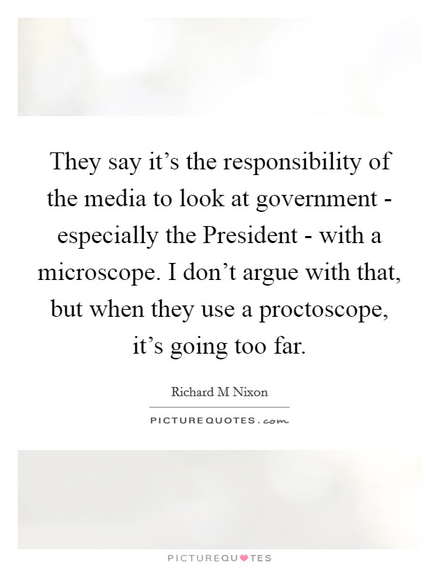 They say it's the responsibility of the media to look at government - especially the President - with a microscope. I don't argue with that, but when they use a proctoscope, it's going too far Picture Quote #1