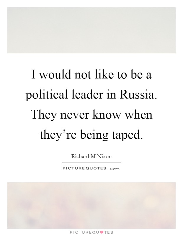 I would not like to be a political leader in Russia. They never know when they're being taped Picture Quote #1