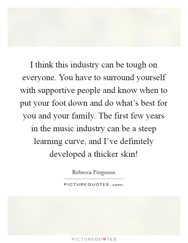 I think this industry can be tough on everyone. You have to surround yourself with supportive people and know when to put your foot down and do what's best for you and your family. The first few years in the music industry can be a steep learning curve, and I've definitely developed a thicker skin! Picture Quote #1