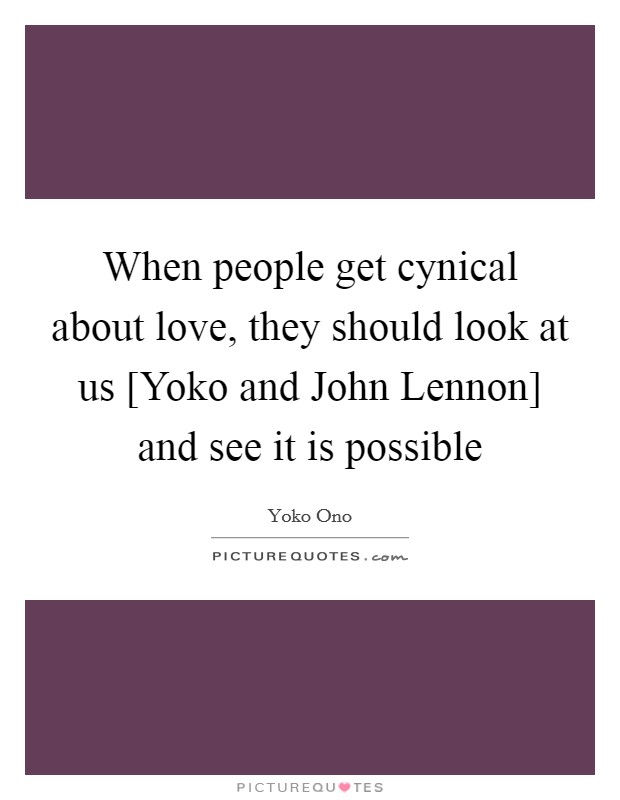 When people get cynical about love, they should look at us [Yoko and John Lennon] and see it is possible Picture Quote #1