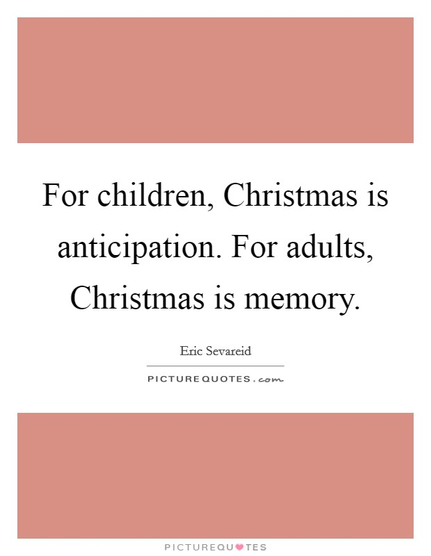 For children, Christmas is anticipation. For adults, Christmas is memory Picture Quote #1