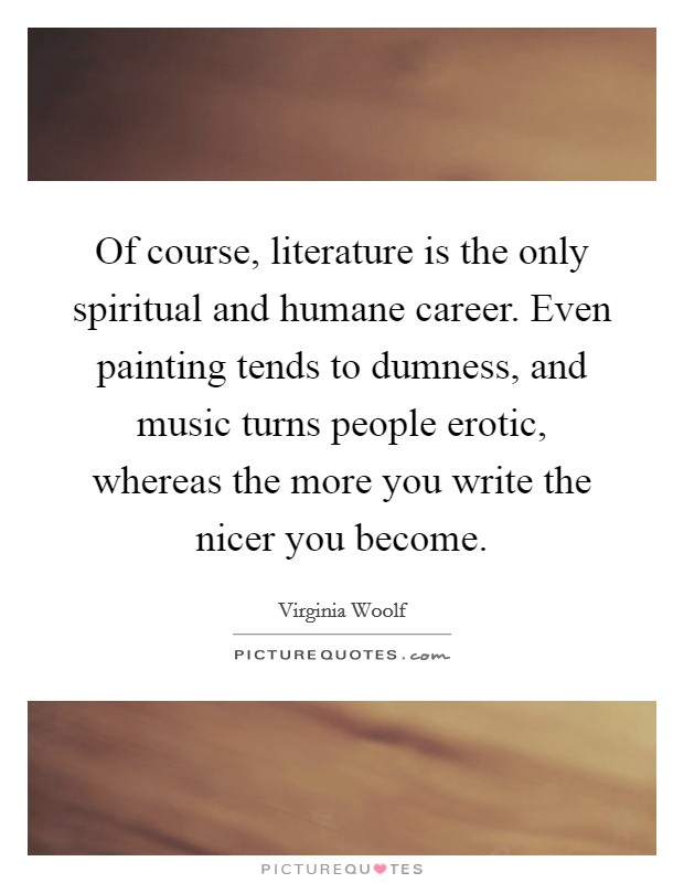 Of course, literature is the only spiritual and humane career. Even painting tends to dumness, and music turns people erotic, whereas the more you write the nicer you become Picture Quote #1