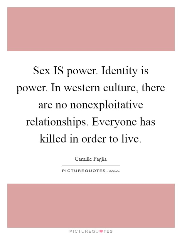 Sex IS power. Identity is power. In western culture, there are no nonexploitative relationships. Everyone has killed in order to live Picture Quote #1
