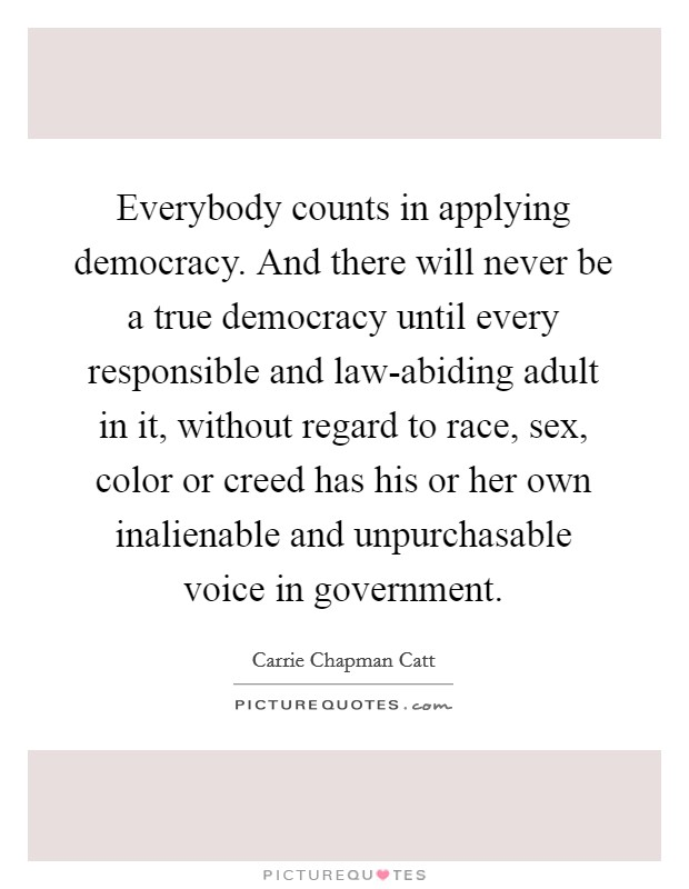 Everybody counts in applying democracy. And there will never be a true democracy until every responsible and law-abiding adult in it, without regard to race, sex, color or creed has his or her own inalienable and unpurchasable voice in government Picture Quote #1