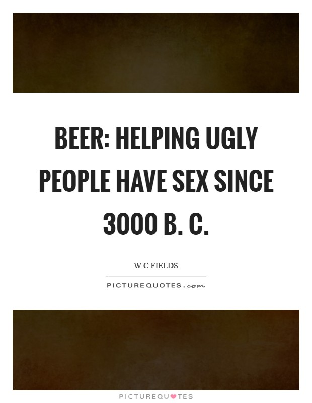 Beer: Helping ugly people have sex since 3000 B. C Picture Quote #1