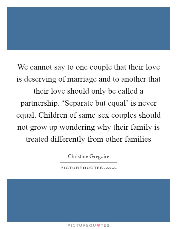 We cannot say to one couple that their love is deserving of marriage and to another that their love should only be called a partnership. 'Separate but equal' is never equal. Children of same-sex couples should not grow up wondering why their family is treated differently from other families Picture Quote #1