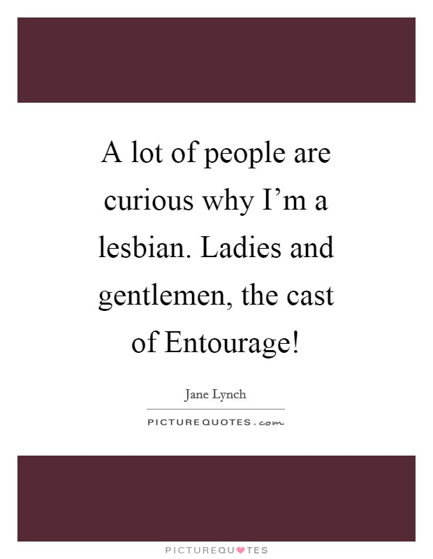 A lot of people are curious why I'm a lesbian. Ladies and gentlemen, the cast of Entourage! Picture Quote #1