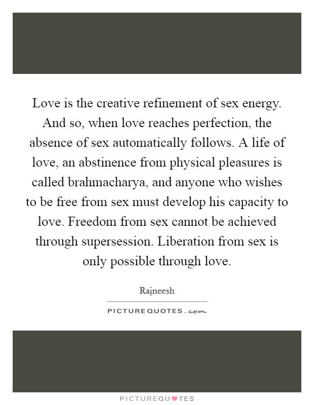 Love is the creative refinement of sex energy. And so, when love reaches perfection, the absence of sex automatically follows. A life of love, an abstinence from physical pleasures is called brahmacharya, and anyone who wishes to be free from sex must develop his capacity to love. Freedom from sex cannot be achieved through supersession. Liberation from sex is only possible through love Picture Quote #1