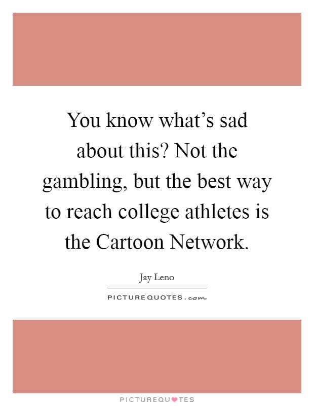 You know what's sad about this? Not the gambling, but the best way to reach college athletes is the Cartoon Network Picture Quote #1