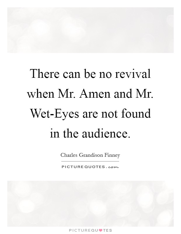 There can be no revival when Mr. Amen and Mr. Wet-Eyes are not found in the audience Picture Quote #1