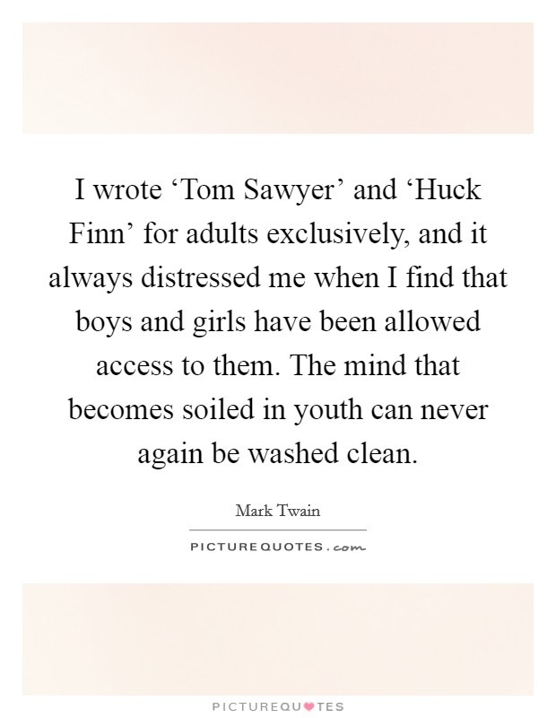 I wrote 'Tom Sawyer' and 'Huck Finn' for adults exclusively, and it always distressed me when I find that boys and girls have been allowed access to them. The mind that becomes soiled in youth can never again be washed clean Picture Quote #1