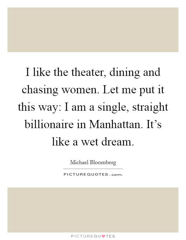 I like the theater, dining and chasing women. Let me put it this way: I am a single, straight billionaire in Manhattan. It's like a wet dream Picture Quote #1