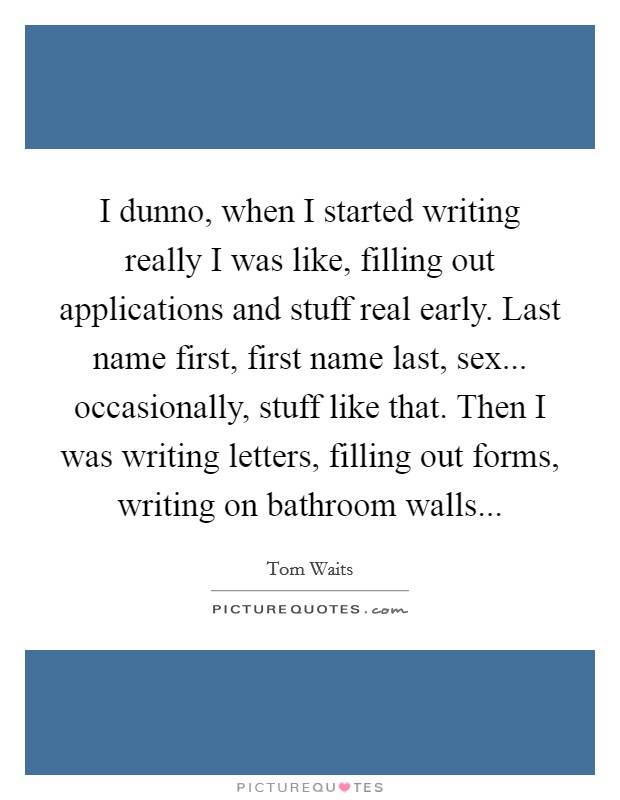 I dunno, when I started writing really I was like, filling out applications and stuff real early. Last name first, first name last, sex... occasionally, stuff like that. Then I was writing letters, filling out forms, writing on bathroom walls Picture Quote #1