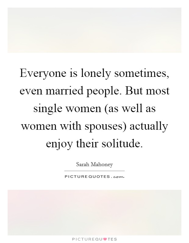Everyone is lonely sometimes, even married people. But most single women (as well as women with spouses) actually enjoy their solitude Picture Quote #1
