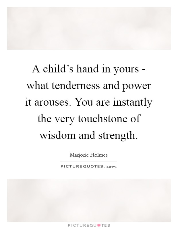 A child's hand in yours - what tenderness and power it arouses. You are instantly the very touchstone of wisdom and strength Picture Quote #1