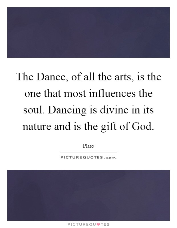 The Dance, of all the arts, is the one that most influences the soul. Dancing is divine in its nature and is the gift of God Picture Quote #1