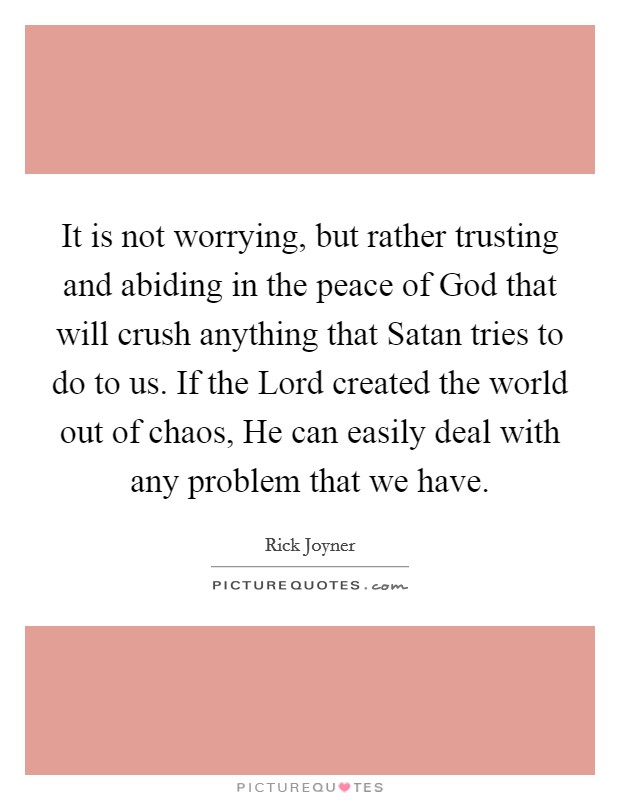 It is not worrying, but rather trusting and abiding in the peace of God that will crush anything that Satan tries to do to us. If the Lord created the world out of chaos, He can easily deal with any problem that we have Picture Quote #1