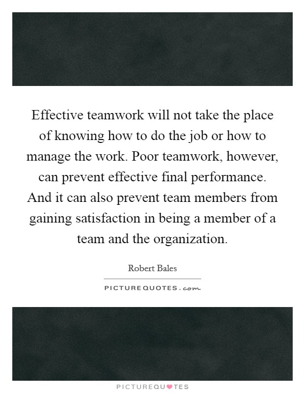 Effective teamwork will not take the place of knowing how to do the job or how to manage the work. Poor teamwork, however, can prevent effective final performance. And it can also prevent team members from gaining satisfaction in being a member of a team and the organization Picture Quote #1