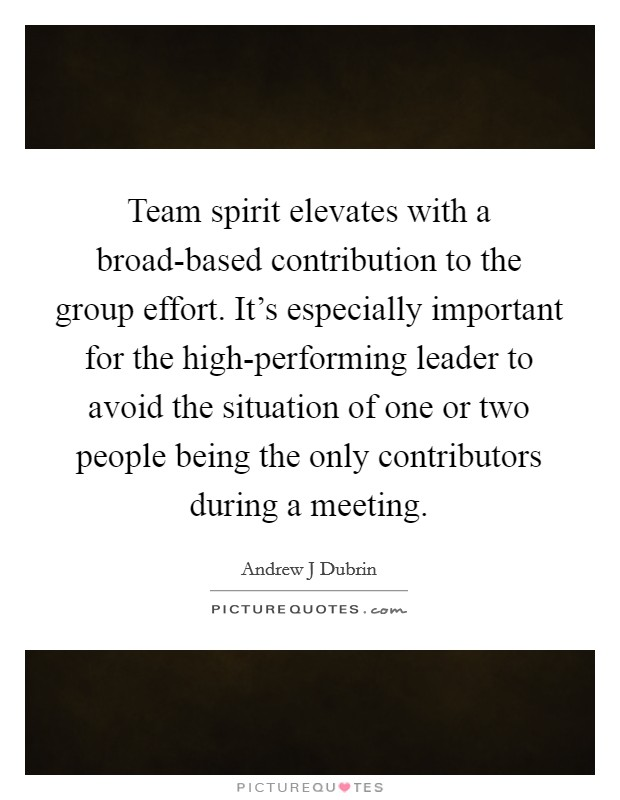 Team spirit elevates with a broad-based contribution to the group effort. It's especially important for the high-performing leader to avoid the situation of one or two people being the only contributors during a meeting Picture Quote #1