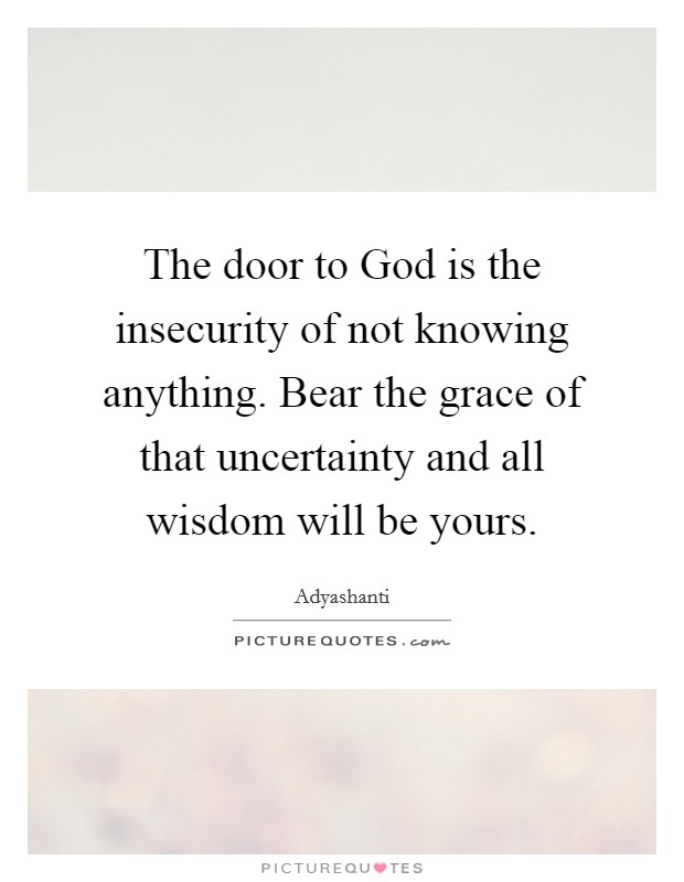 The door to God is the insecurity of not knowing anything. Bear the grace of that uncertainty and all wisdom will be yours Picture Quote #1