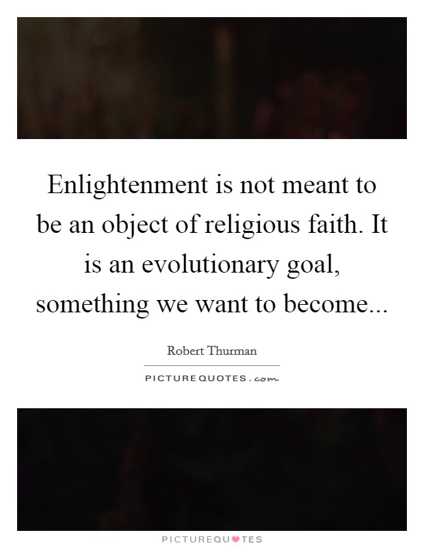 Enlightenment is not meant to be an object of religious faith. It is an evolutionary goal, something we want to become Picture Quote #1