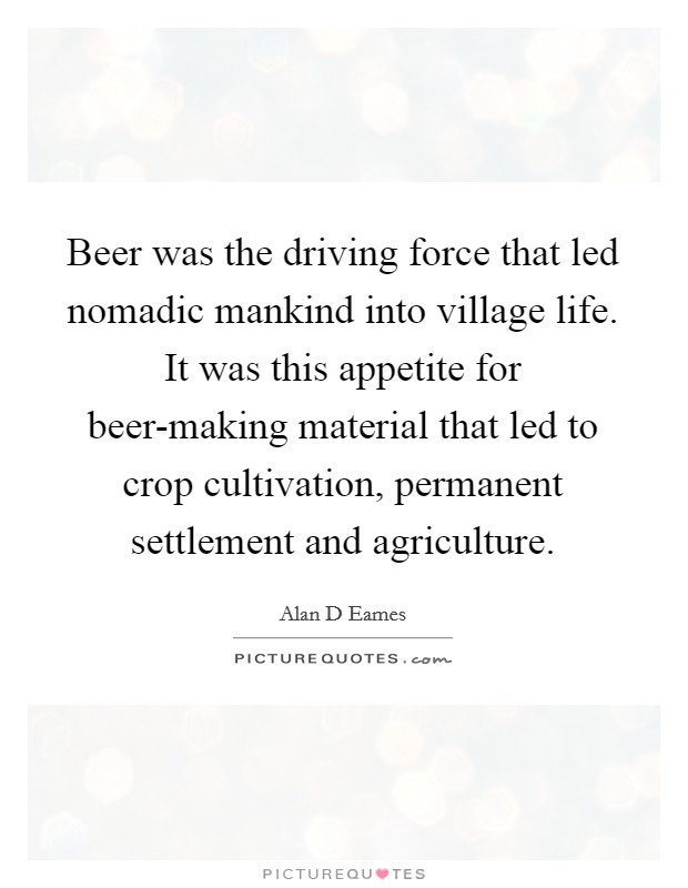 Beer was the driving force that led nomadic mankind into village life. It was this appetite for beer-making material that led to crop cultivation, permanent settlement and agriculture Picture Quote #1