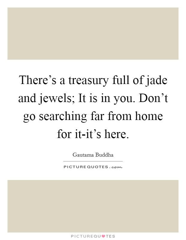 There's a treasury full of jade and jewels; It is in you. Don't go searching far from home for it-it's here Picture Quote #1