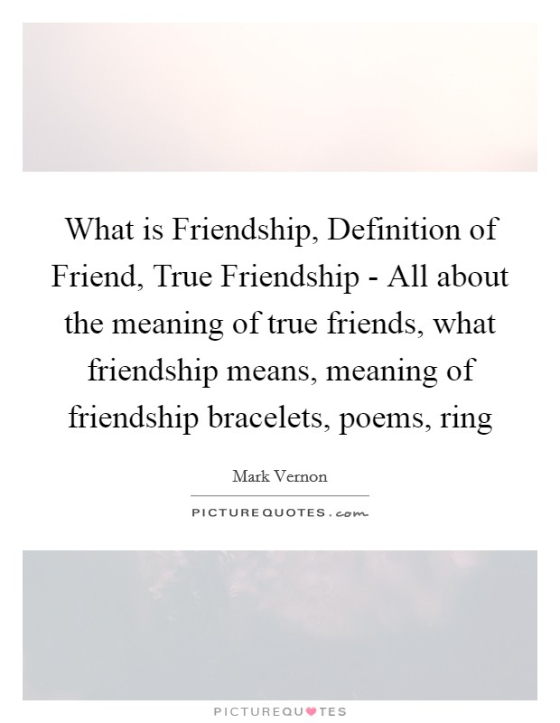 What is Friendship, Definition of Friend, True Friendship - All about the meaning of true friends, what friendship means, meaning of friendship bracelets, poems, ring Picture Quote #1