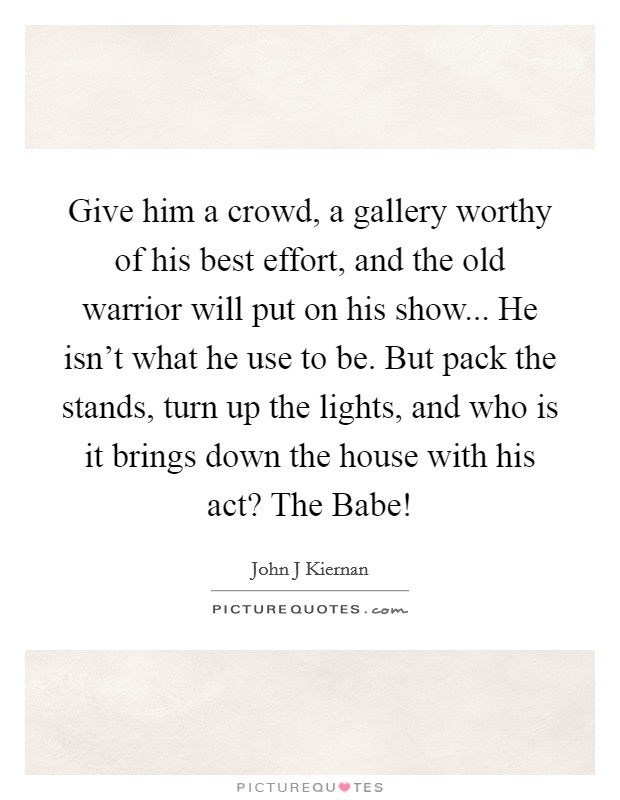 Give him a crowd, a gallery worthy of his best effort, and the old warrior will put on his show... He isn't what he use to be. But pack the stands, turn up the lights, and who is it brings down the house with his act? The Babe! Picture Quote #1