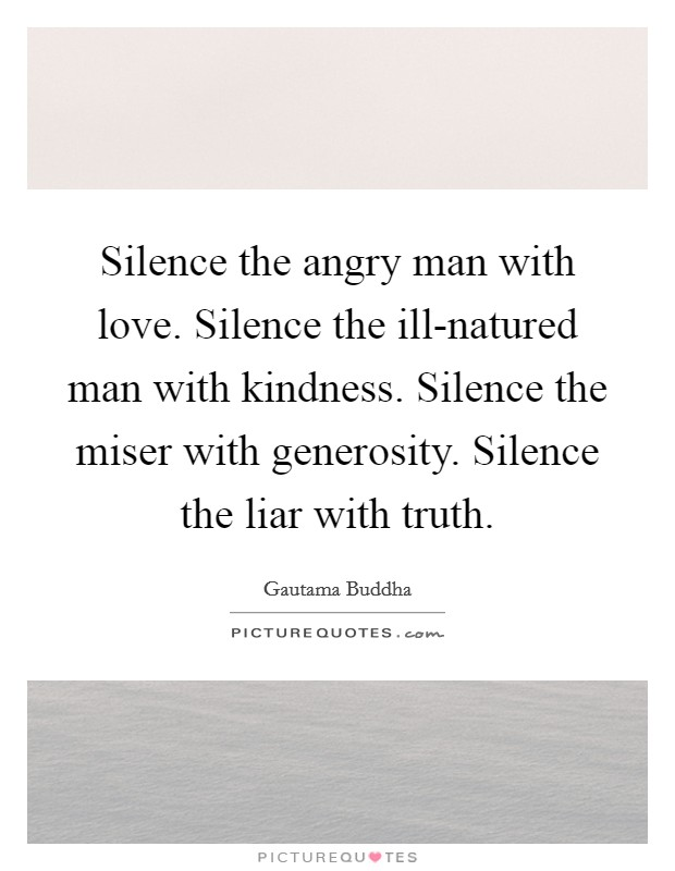 Silence the angry man with love. Silence the ill-natured man with kindness. Silence the miser with generosity. Silence the liar with truth Picture Quote #1