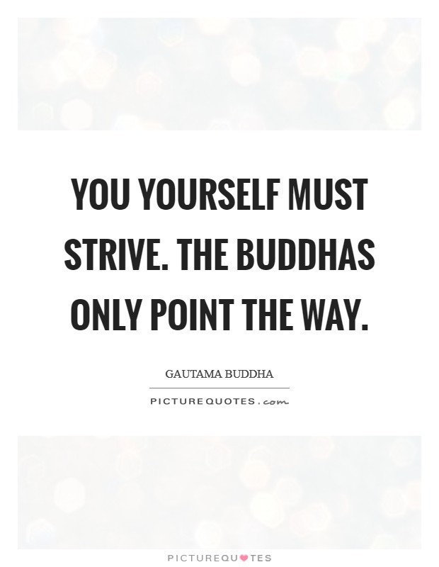 You yourself must strive. The Buddhas only point the way Picture Quote #1