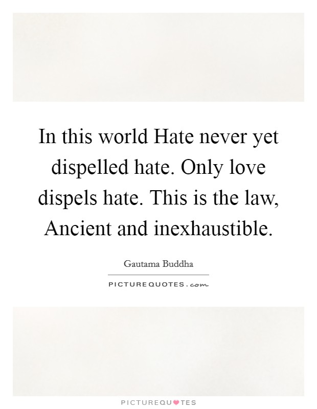 In this world Hate never yet dispelled hate. Only love dispels hate. This is the law, Ancient and inexhaustible Picture Quote #1