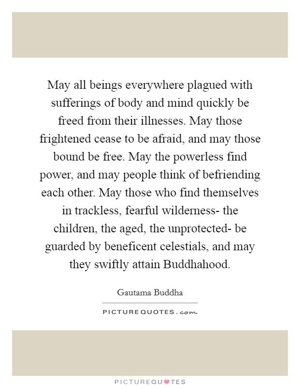 May all beings everywhere plagued with sufferings of body and mind quickly be freed from their illnesses. May those frightened cease to be afraid, and may those bound be free. May the powerless find power, and may people think of befriending each other. May those who find themselves in trackless, fearful wilderness- the children, the aged, the unprotected- be guarded by beneficent celestials, and may they swiftly attain Buddhahood Picture Quote #1