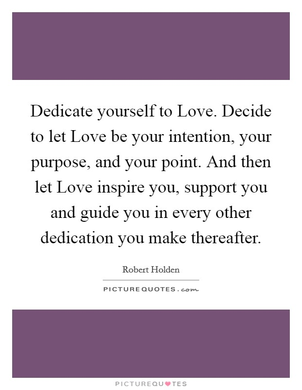 Dedicate yourself to Love. Decide to let Love be your intention, your purpose, and your point. And then let Love inspire you, support you and guide you in every other dedication you make thereafter Picture Quote #1