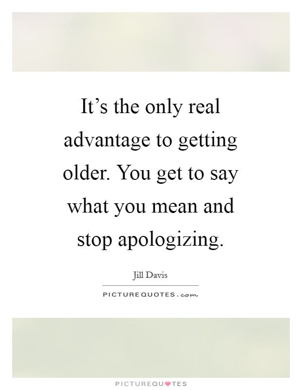 It's the only real advantage to getting older. You get to say what you mean and stop apologizing Picture Quote #1