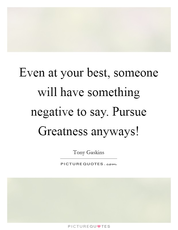 Even at your best, someone will have something negative to say. Pursue Greatness anyways! Picture Quote #1